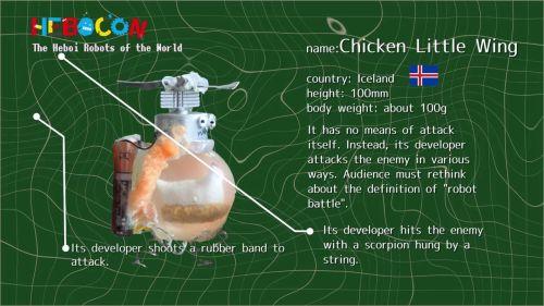 アイスランドのチキン・リトル・ウィング。全く攻撃手段を持たないが、開発者がヒモや輪ゴムで相手ロボを攻撃。「ロボットバトル」の定義を考えさせられるロボット。