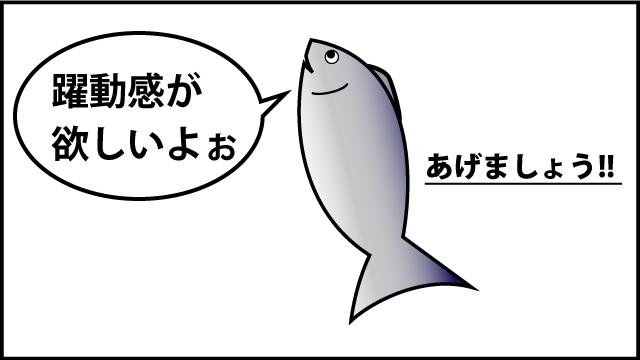 躍動感を欲しがる魚がいます。躍動感を付けてあげないとかわいそう!